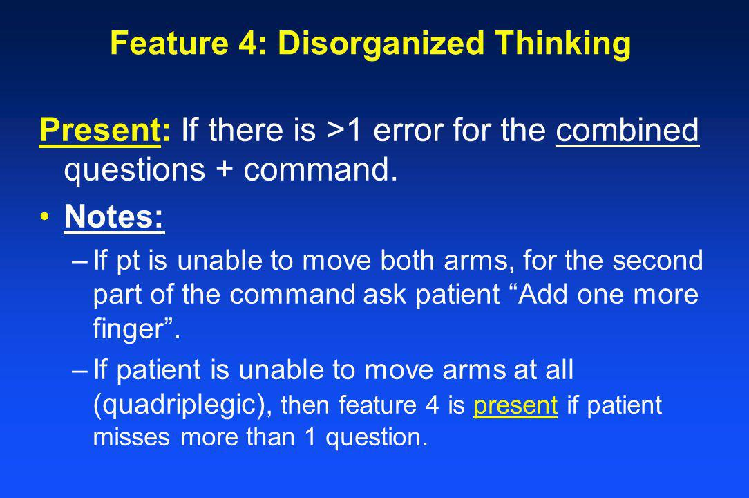 Feature 4: Disorganized Thinking Present: If there is >1 error for the combined questions + command. Notes: –If pt is unable to move both arms, for th