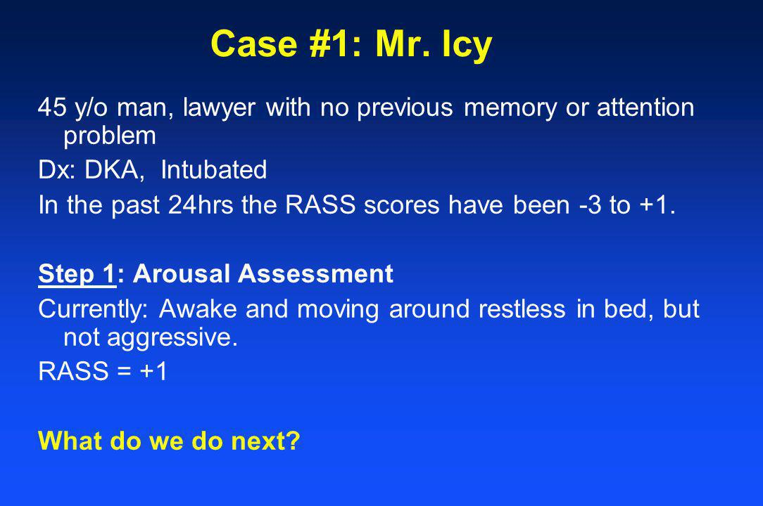 Case #1: Mr. Icy 45 y/o man, lawyer with no previous memory or attention problem Dx: DKA, Intubated In the past 24hrs the RASS scores have been -3 to
