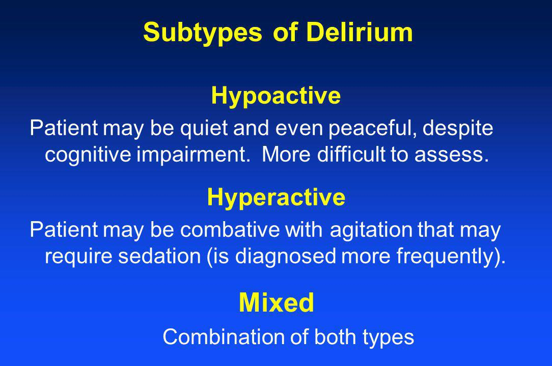 Hyperactive Patient may be combative with agitation that may require sedation (is diagnosed more frequently). Subtypes of Delirium Hypoactive Patient