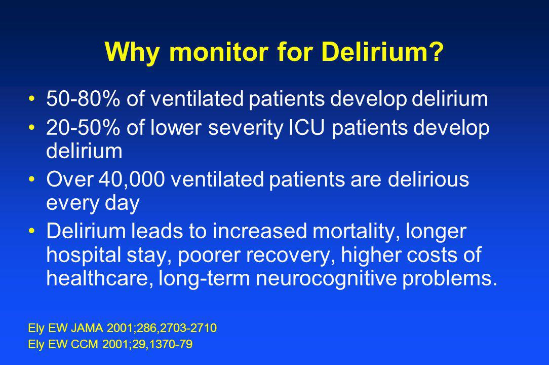 Why monitor for Delirium? 50-80% of ventilated patients develop delirium 20-50% of lower severity ICU patients develop delirium Over 40,000 ventilated
