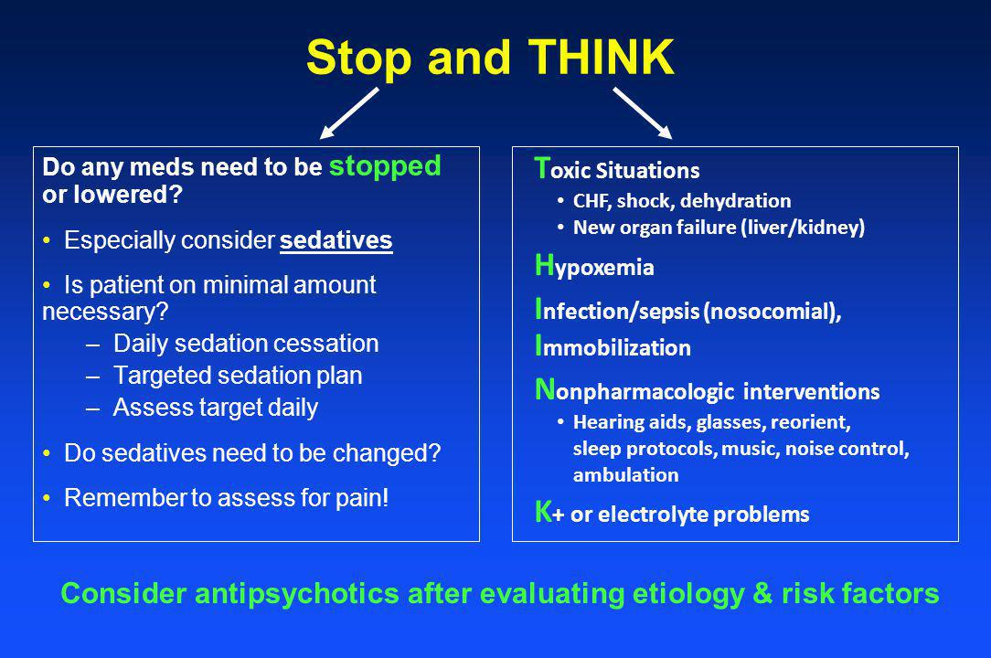 Stop and THINK Do any meds need to be stopped or lowered? Especially consider sedatives Is patient on minimal amount necessary? –Daily sedation cessat