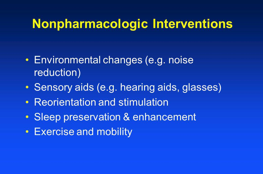 Nonpharmacologic Interventions Environmental changes (e.g. noise reduction) Sensory aids (e.g. hearing aids, glasses) Reorientation and stimulation Sl