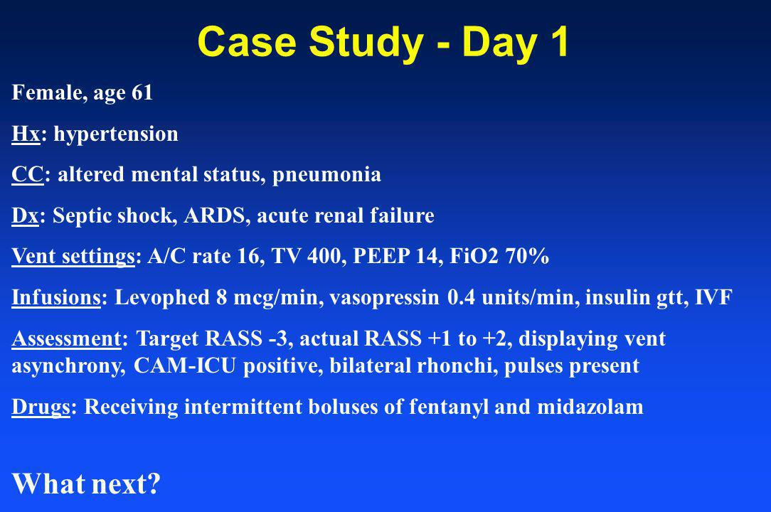 Case Study - Day 1 Female, age 61 Hx: hypertension CC: altered mental status, pneumonia Dx: Septic shock, ARDS, acute renal failure Vent settings: A/C rate 16, TV 400, PEEP 14, FiO2 70% Infusions: Levophed 8 mcg/min, vasopressin 0.4 units/min, insulin gtt, IVF Assessment: Target RASS -3, actual RASS +1 to +2, displaying vent asynchrony, CAM-ICU positive, bilateral rhonchi, pulses present Drugs: Receiving intermittent boluses of fentanyl and midazolam What next?