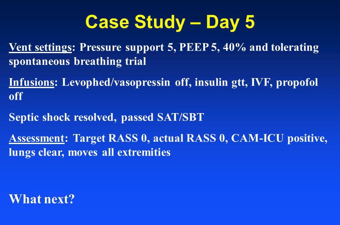 Case Study – Day 5 Vent settings: Pressure support 5, PEEP 5, 40% and tolerating spontaneous breathing trial Infusions: Levophed/vasopressin off, insulin gtt, IVF, propofol off Septic shock resolved, passed SAT/SBT Assessment: Target RASS 0, actual RASS 0, CAM-ICU positive, lungs clear, moves all extremities What next?