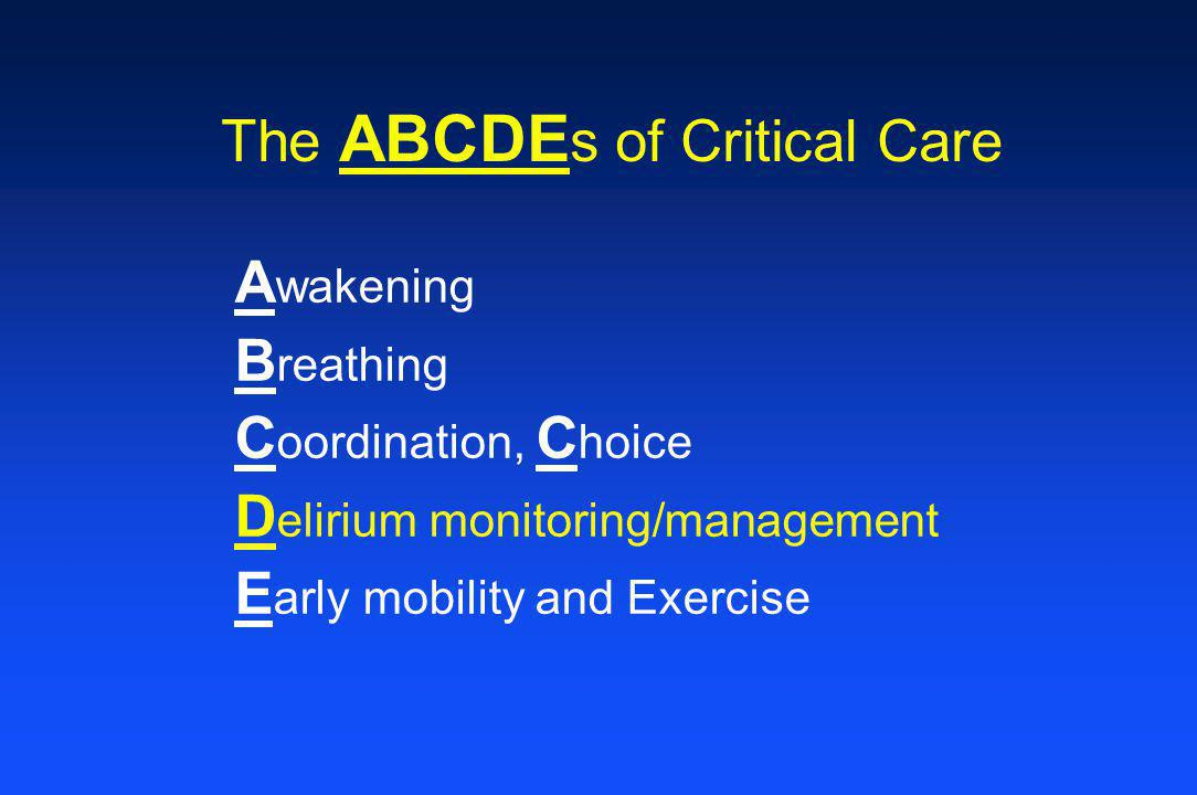 The ABCDE s of Critical Care A wakening B reathing C oordination, C hoice D elirium monitoring/management E arly mobility and Exercise