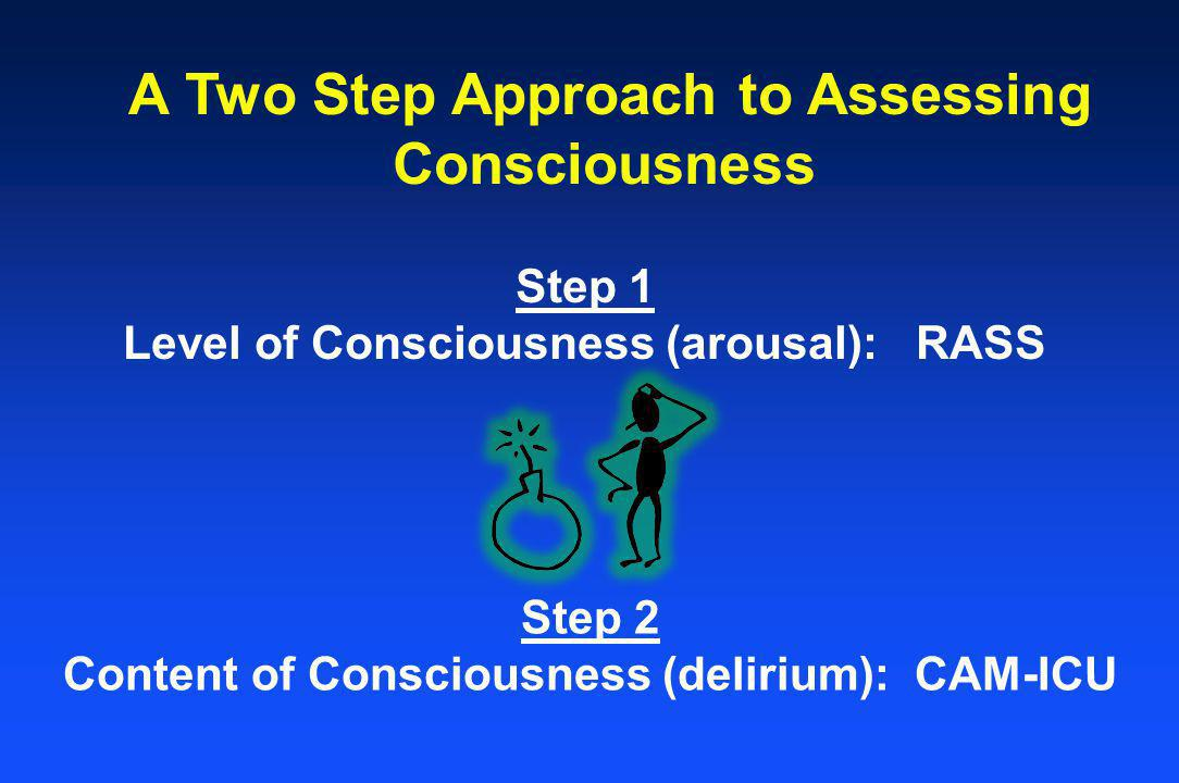 A Two Step Approach to Assessing Consciousness Step 1 Level of Consciousness (arousal): RASS Step 2 Content of Consciousness (delirium): CAM-ICU