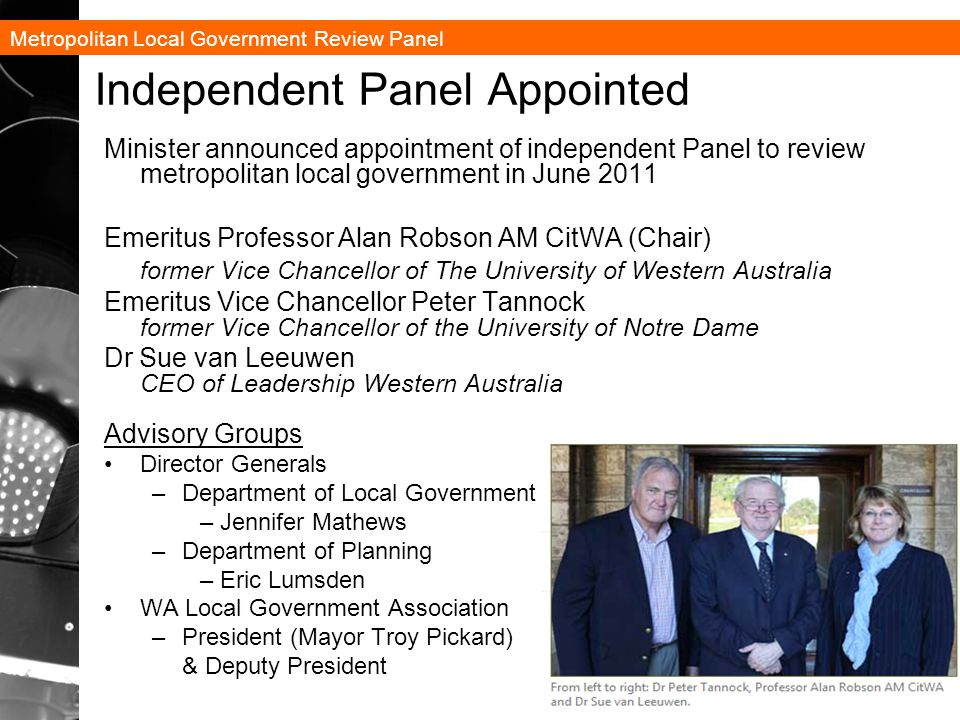 Metropolitan Local Government Review Panel 10 Independent Panel Appointed Minister announced appointment of independent Panel to review metropolitan local government in June 2011 Emeritus Professor Alan Robson AM CitWA (Chair) former Vice Chancellor of The University of Western Australia Emeritus Vice Chancellor Peter Tannock former Vice Chancellor of the University of Notre Dame Dr Sue van Leeuwen CEO of Leadership Western Australia Advisory Groups Director Generals –Department of Local Government – Jennifer Mathews –Department of Planning – Eric Lumsden WA Local Government Association –President (Mayor Troy Pickard) & Deputy President