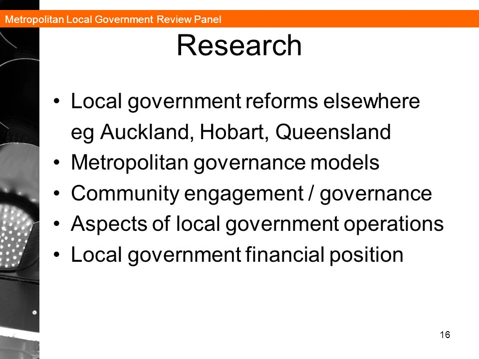 Metropolitan Local Government Review Panel Research Local government reforms elsewhere eg Auckland, Hobart, Queensland Metropolitan governance models Community engagement / governance Aspects of local government operations Local government financial position 16