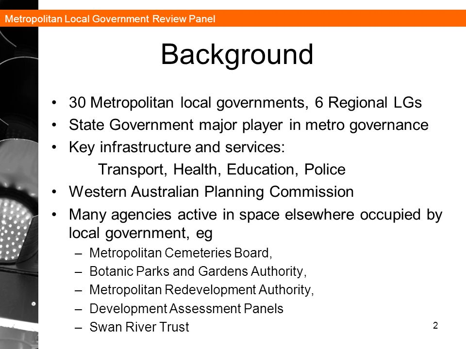 Metropolitan Local Government Review Panel Background 30 Metropolitan local governments, 6 Regional LGs State Government major player in metro governance Key infrastructure and services: Transport, Health, Education, Police Western Australian Planning Commission Many agencies active in space elsewhere occupied by local government, eg –Metropolitan Cemeteries Board, –Botanic Parks and Gardens Authority, –Metropolitan Redevelopment Authority, –Development Assessment Panels –Swan River Trust 2