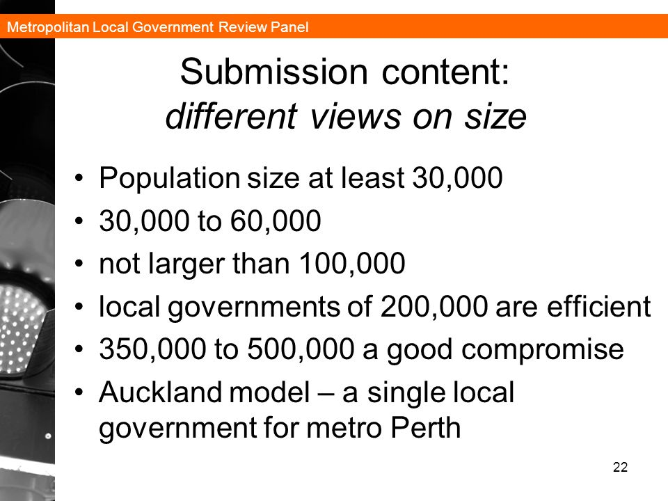 Metropolitan Local Government Review Panel Submission content: different views on size Population size at least 30,000 30,000 to 60,000 not larger than 100,000 local governments of 200,000 are efficient 350,000 to 500,000 a good compromise Auckland model – a single local government for metro Perth 22