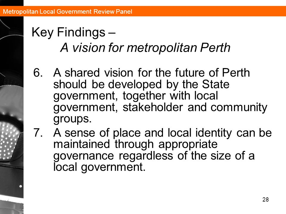 Metropolitan Local Government Review Panel 28 Key Findings – A vision for metropolitan Perth 6.A shared vision for the future of Perth should be developed by the State government, together with local government, stakeholder and community groups.