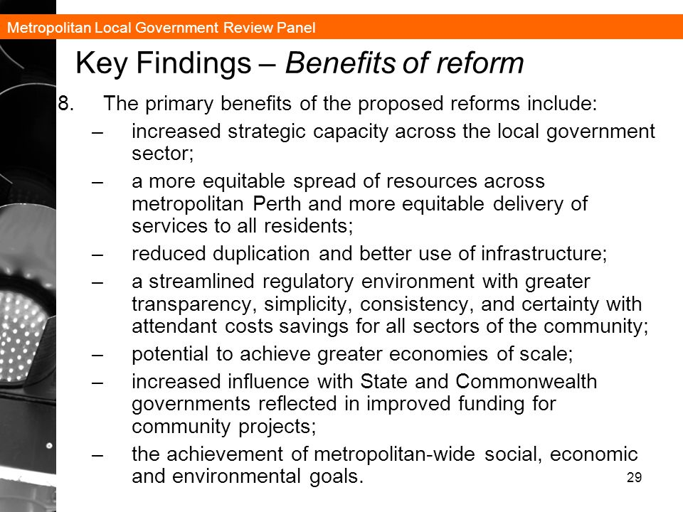 Metropolitan Local Government Review Panel 29 Key Findings – Benefits of reform 8.The primary benefits of the proposed reforms include: –increased strategic capacity across the local government sector; –a more equitable spread of resources across metropolitan Perth and more equitable delivery of services to all residents; –reduced duplication and better use of infrastructure; –a streamlined regulatory environment with greater transparency, simplicity, consistency, and certainty with attendant costs savings for all sectors of the community; –potential to achieve greater economies of scale; –increased influence with State and Commonwealth governments reflected in improved funding for community projects; –the achievement of metropolitan-wide social, economic and environmental goals.