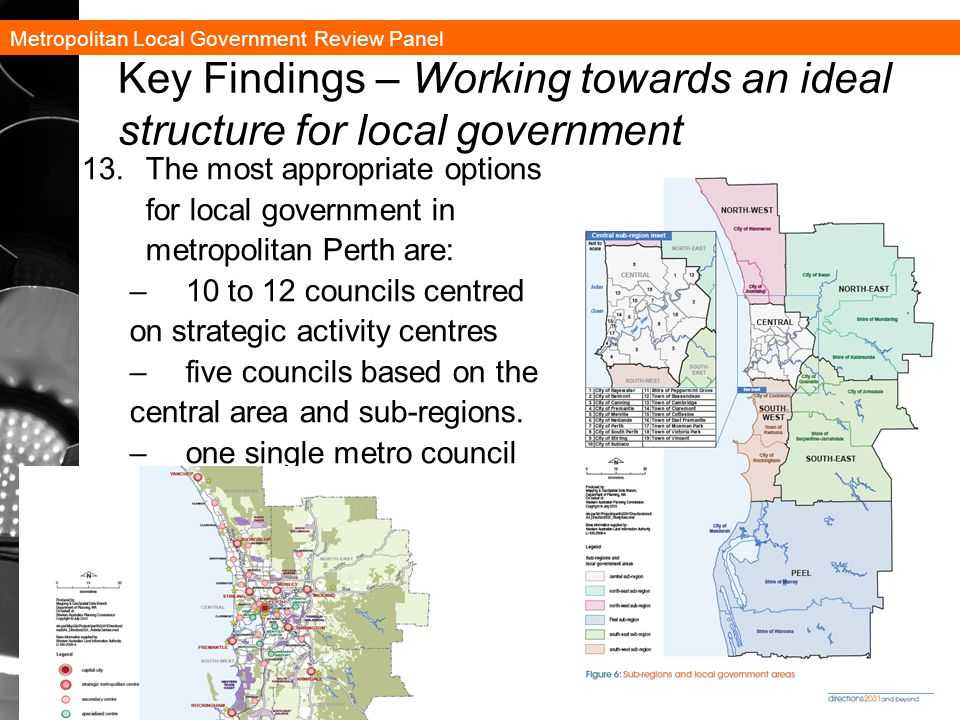 Metropolitan Local Government Review Panel 31 Key Findings – Working towards an ideal structure for local government 13.The most appropriate options for local government in metropolitan Perth are: –10 to 12 councils centred on strategic activity centres –five councils based on the central area and sub-regions.