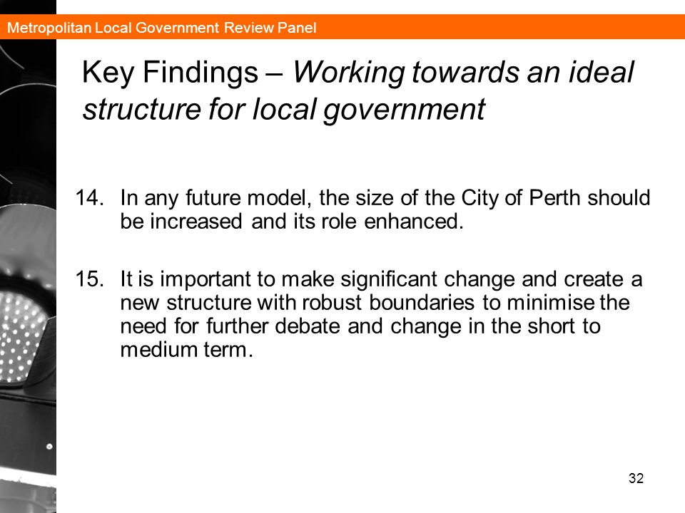 Metropolitan Local Government Review Panel 32 Key Findings – Working towards an ideal structure for local government 14.In any future model, the size of the City of Perth should be increased and its role enhanced.