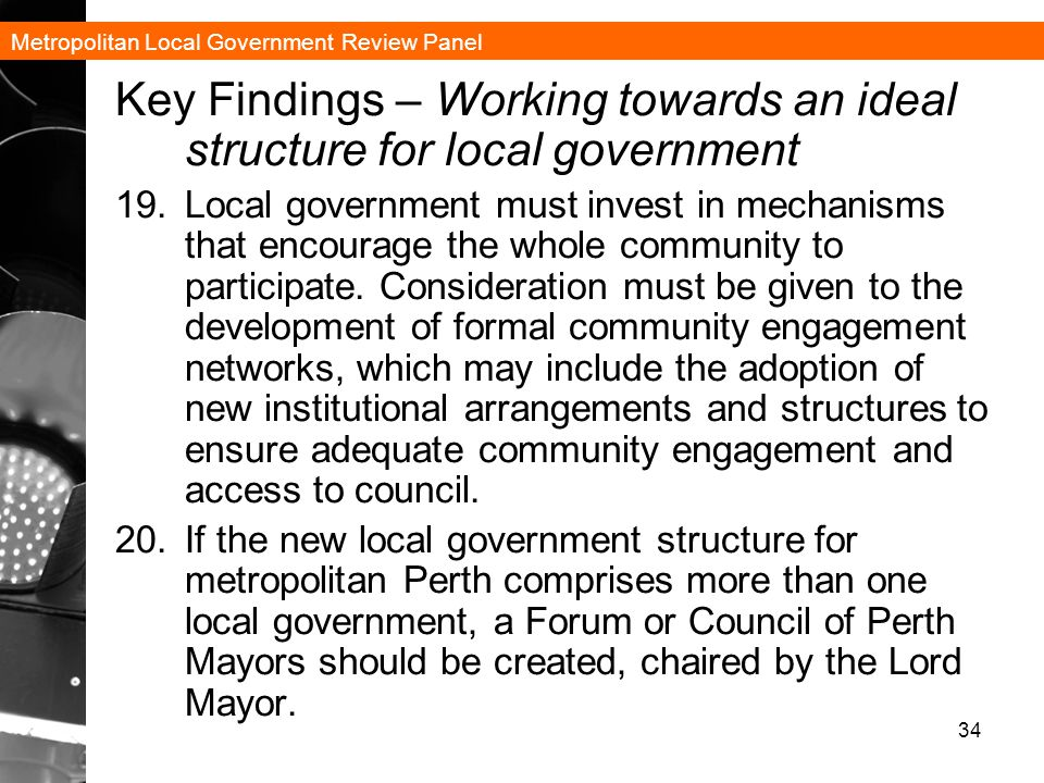 Metropolitan Local Government Review Panel 34 Key Findings – Working towards an ideal structure for local government 19.Local government must invest in mechanisms that encourage the whole community to participate.