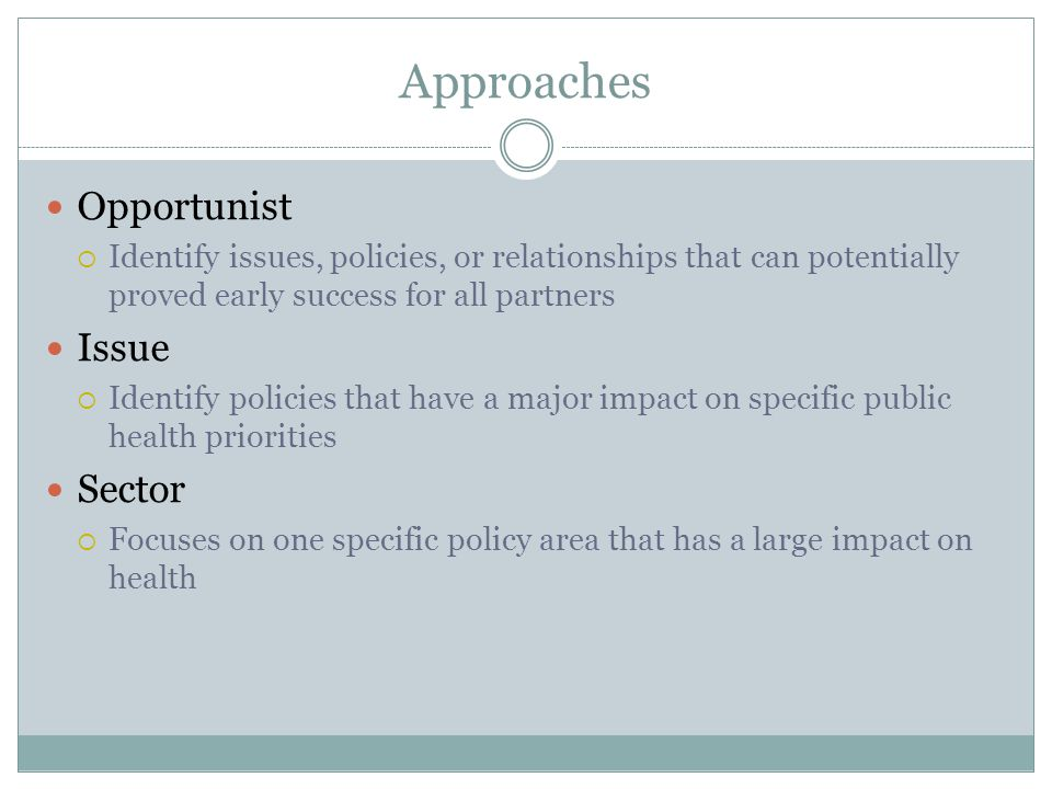 Approaches Opportunist Identify issues, policies, or relationships that can potentially proved early success for all partners Issue Identify policies that have a major impact on specific public health priorities Sector Focuses on one specific policy area that has a large impact on health