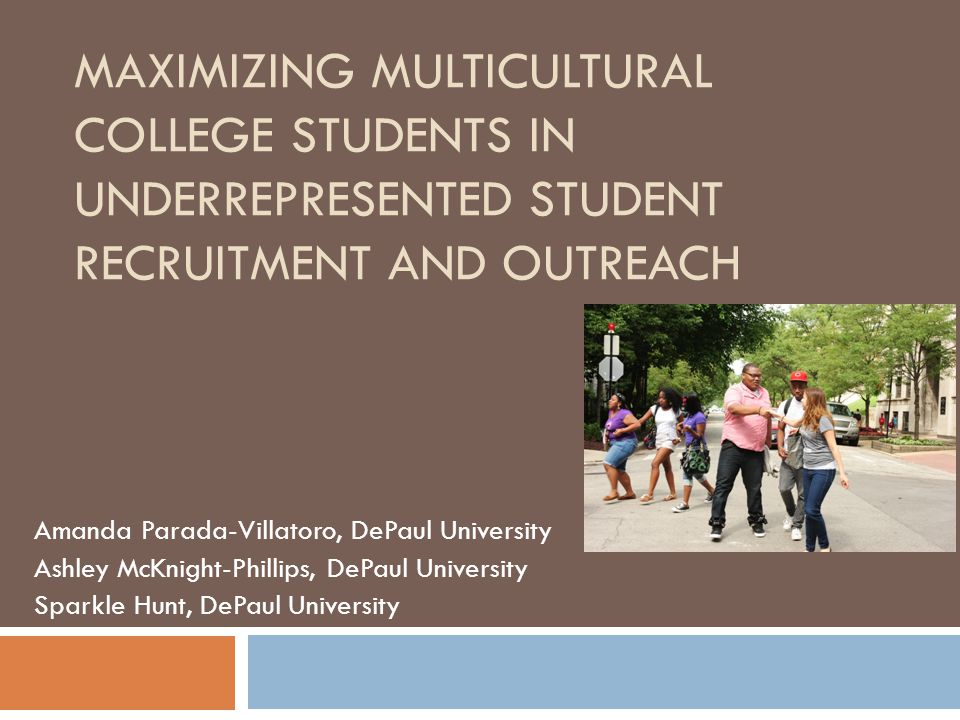 MAXIMIZING MULTICULTURAL COLLEGE STUDENTS IN UNDERREPRESENTED STUDENT RECRUITMENT AND OUTREACH Amanda Parada-Villatoro, DePaul University Ashley McKnight-Phillips, DePaul University Sparkle Hunt, DePaul University