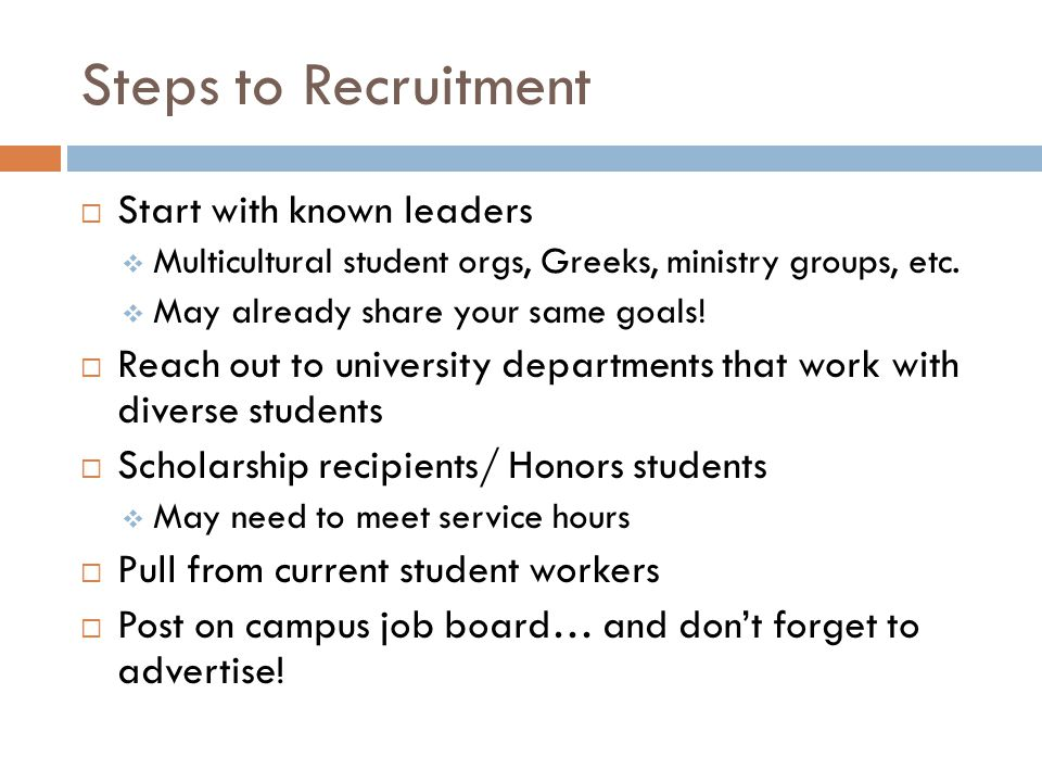 Steps to Recruitment Start with known leaders Multicultural student orgs, Greeks, ministry groups, etc.