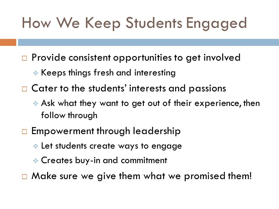 How We Keep Students Engaged Provide consistent opportunities to get involved Keeps things fresh and interesting Cater to the students interests and passions Ask what they want to get out of their experience, then follow through Empowerment through leadership Let students create ways to engage Creates buy-in and commitment Make sure we give them what we promised them!
