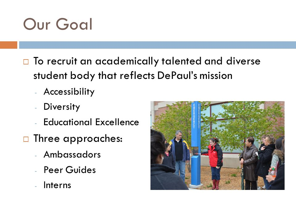 Our Goal To recruit an academically talented and diverse student body that reflects DePauls mission - Accessibility - Diversity - Educational Excellence Three approaches: - Ambassadors - Peer Guides - Interns