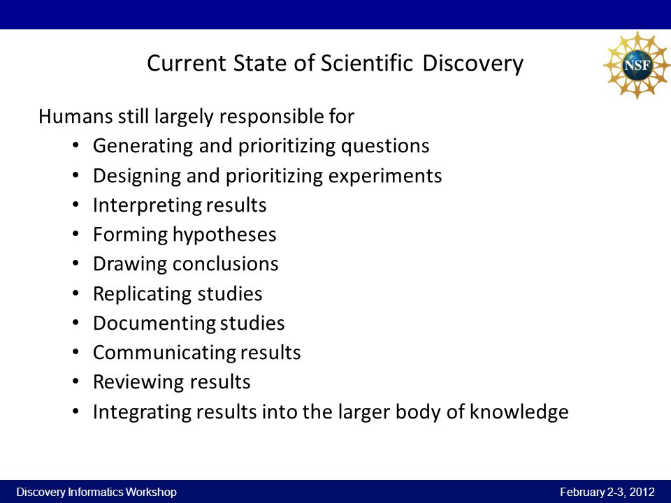 Discovery Informatics Workshop February 2-3, 2012 Current State of Scientific Discovery Humans still largely responsible for Generating and prioritizi
