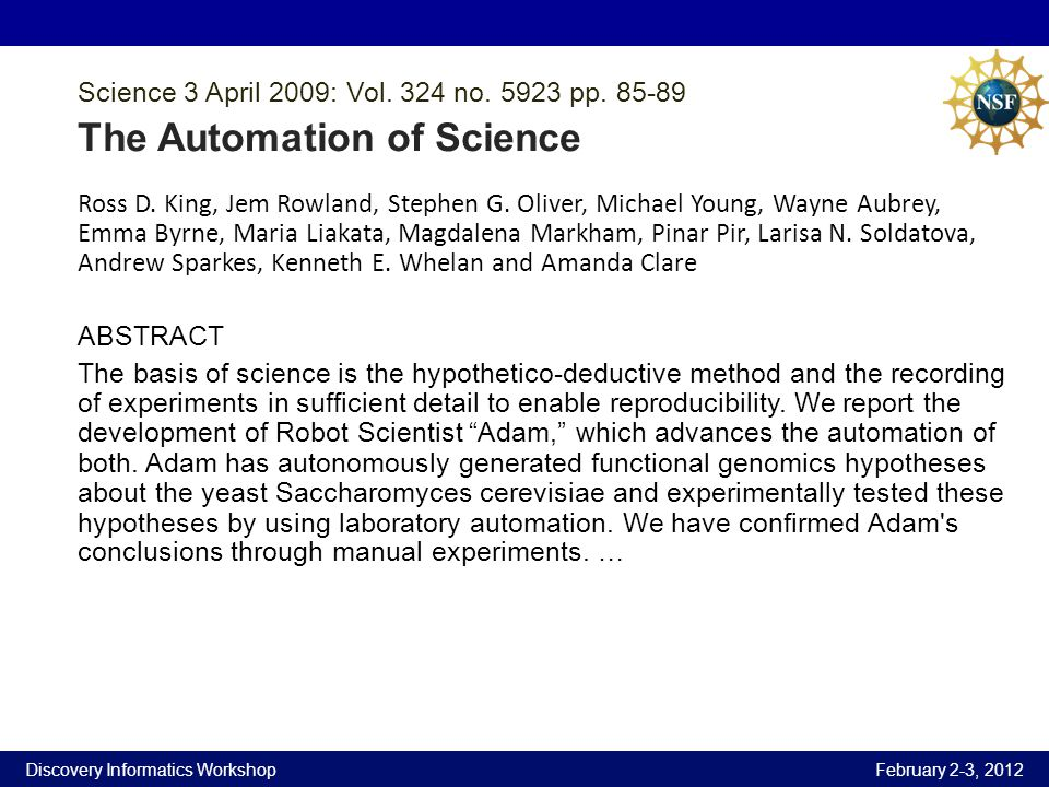 Discovery Informatics Workshop February 2-3, 2012 Science 3 April 2009: Vol. 324 no. 5923 pp. 85-89 The Automation of Science Ross D. King, Jem Rowlan