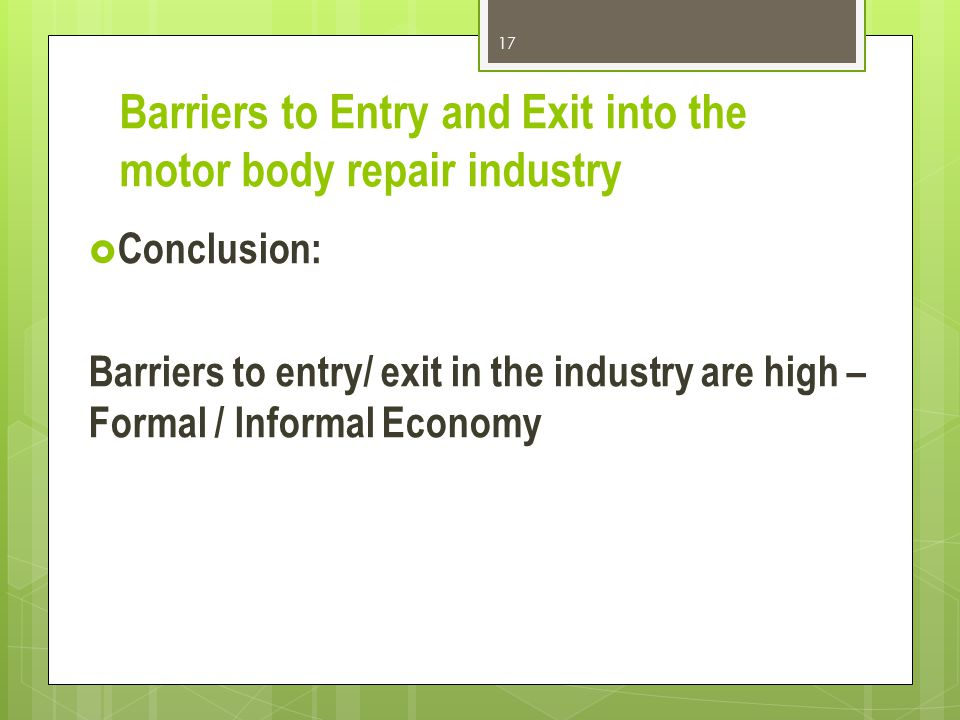 Barriers to Entry and Exit into the motor body repair industry Conclusion: Barriers to entry/ exit in the industry are high – Formal / Informal Economy 17