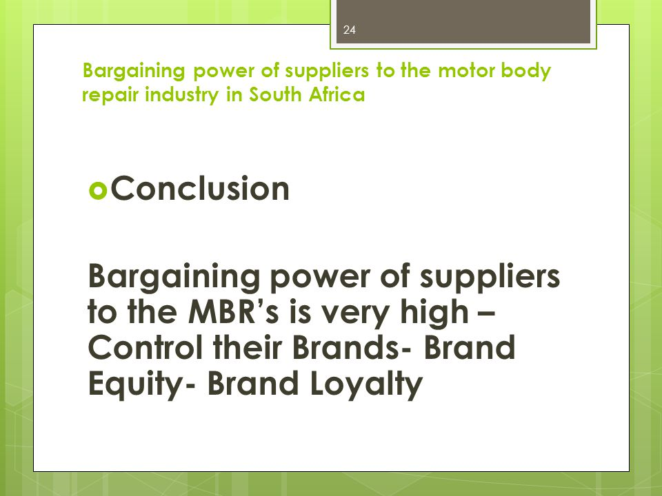 Conclusion Bargaining power of suppliers to the MBRs is very high – Control their Brands- Brand Equity- Brand Loyalty 24 Bargaining power of suppliers to the motor body repair industry in South Africa