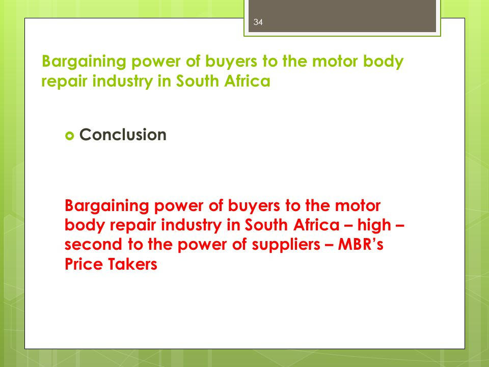 Conclusion Bargaining power of buyers to the motor body repair industry in South Africa – high – second to the power of suppliers – MBRs Price Takers 34 Bargaining power of buyers to the motor body repair industry in South Africa