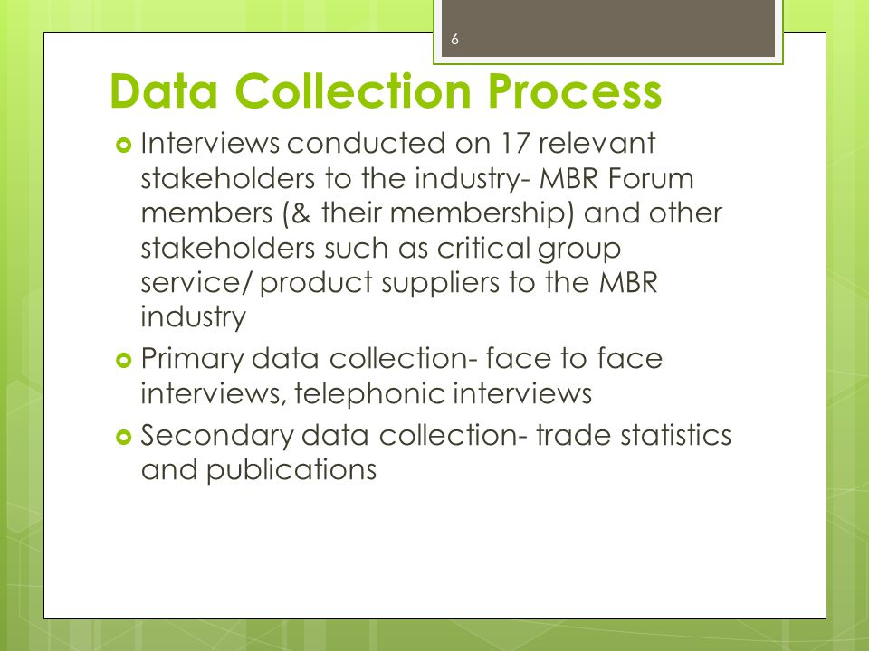 Data Collection Process 6 Interviews conducted on 17 relevant stakeholders to the industry- MBR Forum members (& their membership) and other stakeholders such as critical group service/ product suppliers to the MBR industry Primary data collection- face to face interviews, telephonic interviews Secondary data collection- trade statistics and publications