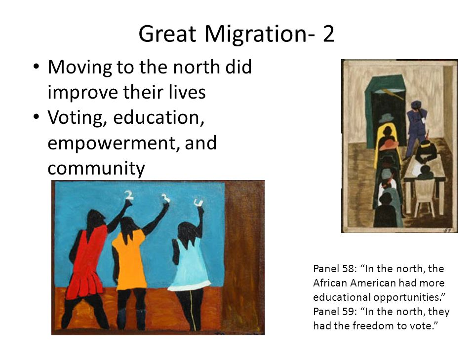 Great Migration- 2 Moving to the north did improve their lives Voting, education, empowerment, and community Panel 58: In the north, the African Ameri