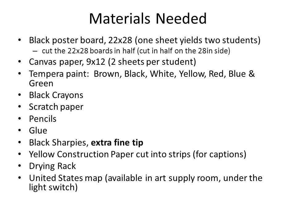 Materials Needed Black poster board, 22x28 (one sheet yields two students) – cut the 22x28 boards in half (cut in half on the 28in side) Canvas paper, 9x12 (2 sheets per student) Tempera paint: Brown, Black, White, Yellow, Red, Blue & Green Black Crayons Scratch paper Pencils Glue Black Sharpies, extra fine tip Yellow Construction Paper cut into strips (for captions) Drying Rack United States map (available in art supply room, under the light switch)