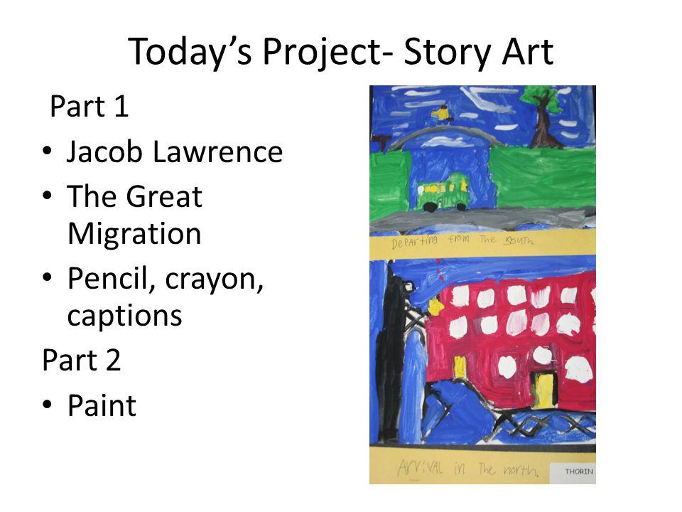 Todays Project- Story Art Part 1 Jacob Lawrence The Great Migration Pencil, crayon, captions Part 2 Paint