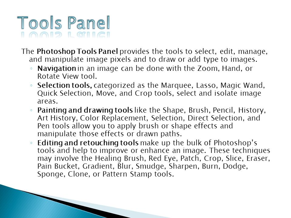 The Photoshop Tools Panel provides the tools to select, edit, manage, and manipulate image pixels and to draw or add type to images.