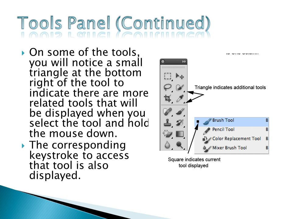 On some of the tools, you will notice a small triangle at the bottom right of the tool to indicate there are more related tools that will be displayed when you select the tool and hold the mouse down.