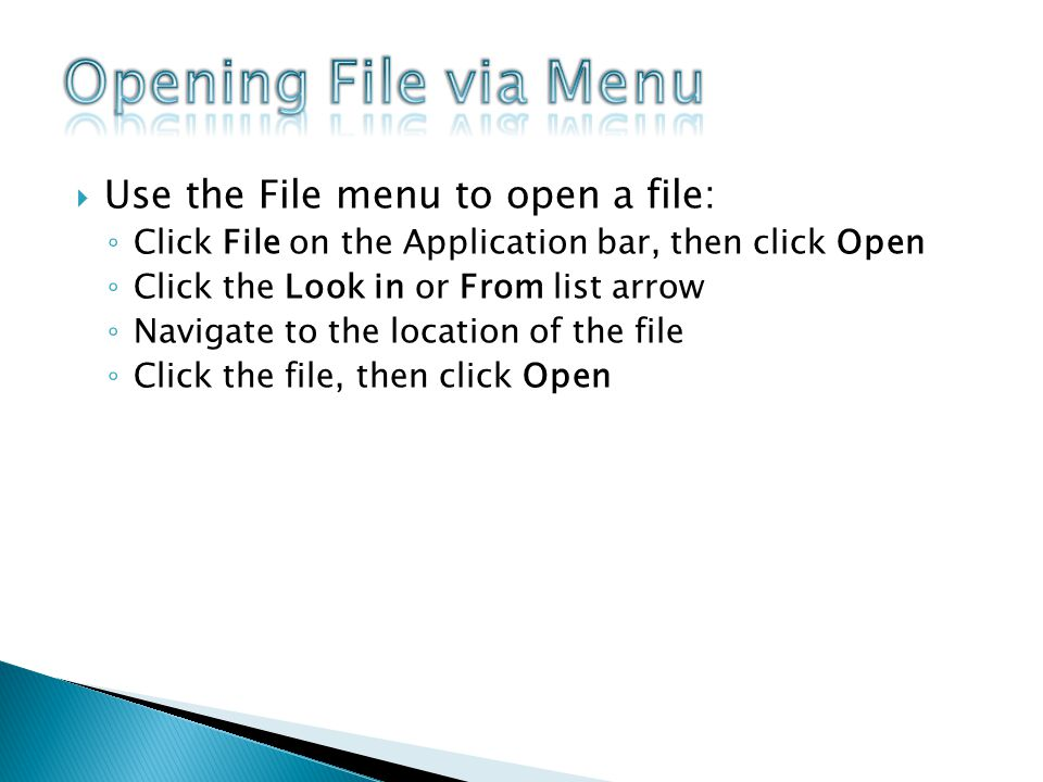 Use the File menu to open a file: Click File on the Application bar, then click Open Click the Look in or From list arrow Navigate to the location of the file Click the file, then click Open