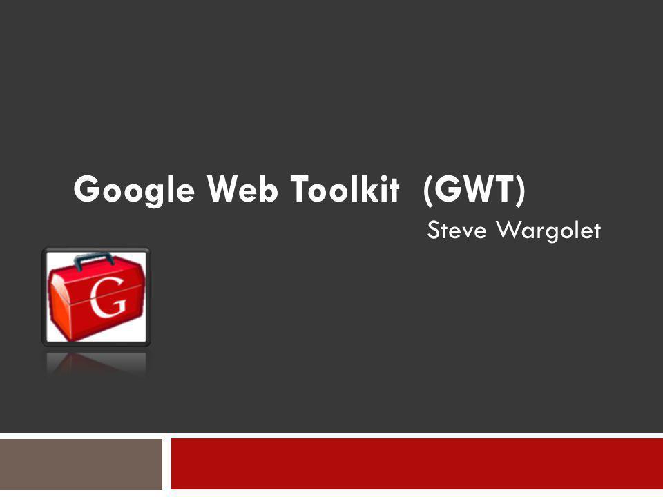 Google Web Toolkit (GWT) Steve Wargolet