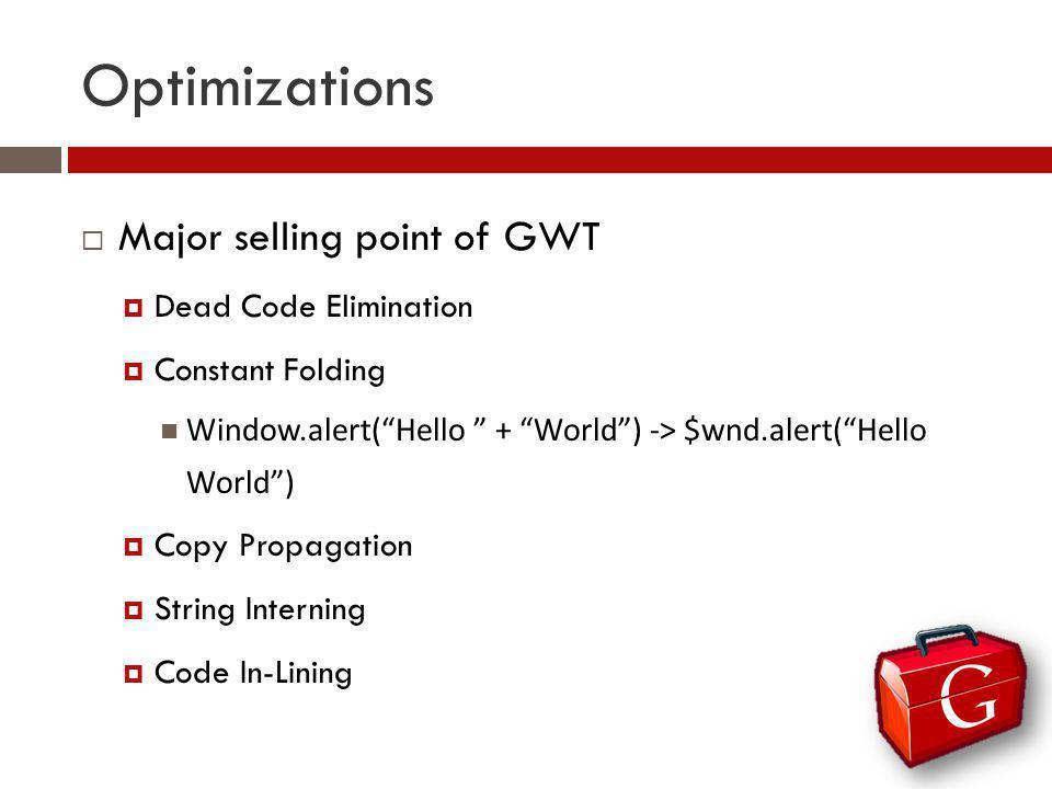 Optimizations Major selling point of GWT Dead Code Elimination Constant Folding Window.alert(Hello + World) -> $wnd.alert(Hello World) Copy Propagatio