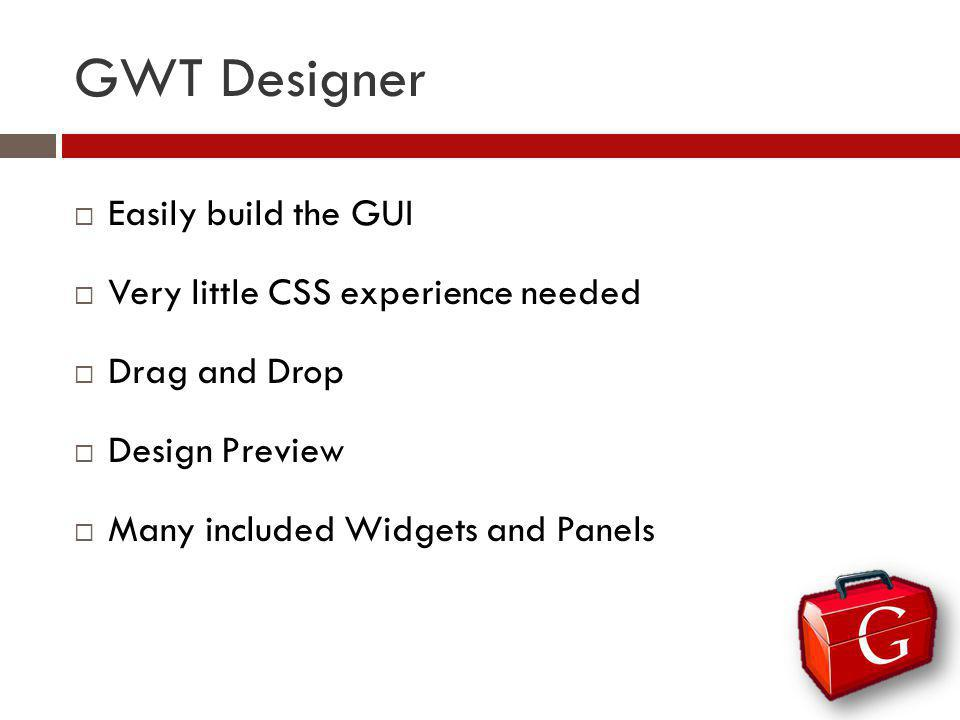 GWT Designer Easily build the GUI Very little CSS experience needed Drag and Drop Design Preview Many included Widgets and Panels