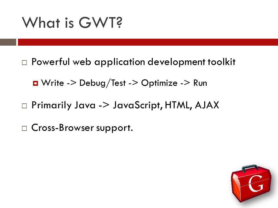 What is GWT? Powerful web application development toolkit Write -> Debug/Test -> Optimize -> Run Primarily Java -> JavaScript, HTML, AJAX Cross-Browse