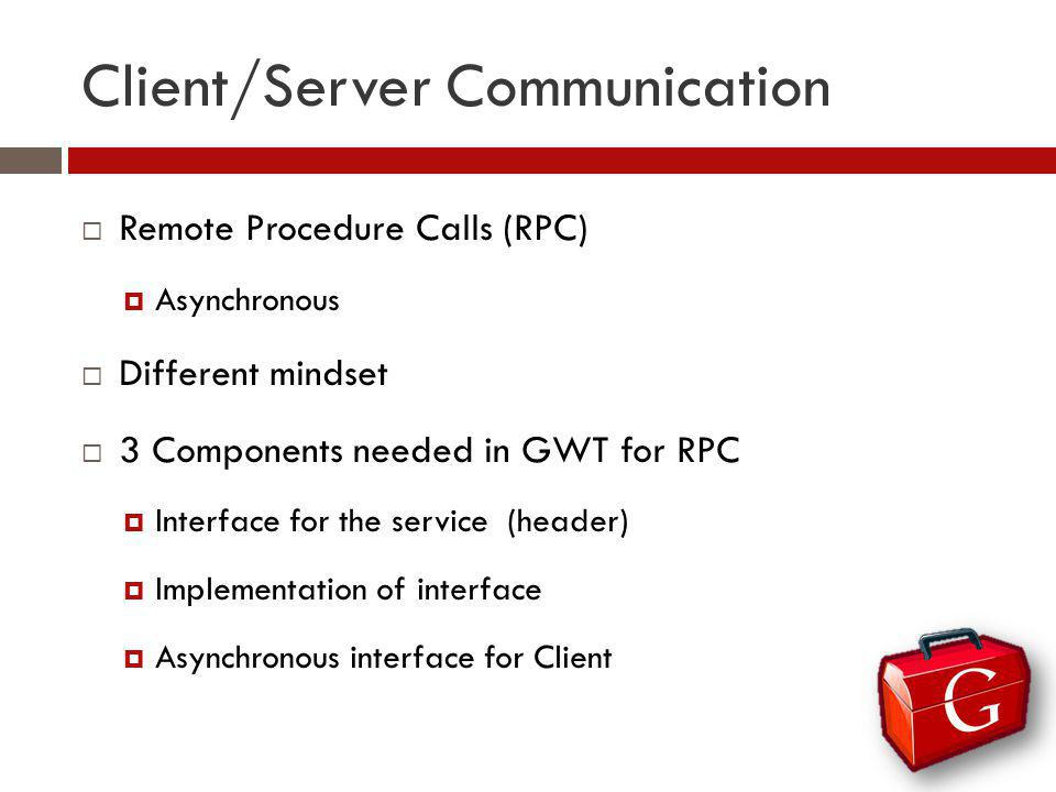 Client/Server Communication Remote Procedure Calls (RPC) Asynchronous Different mindset 3 Components needed in GWT for RPC Interface for the service (header) Implementation of interface Asynchronous interface for Client