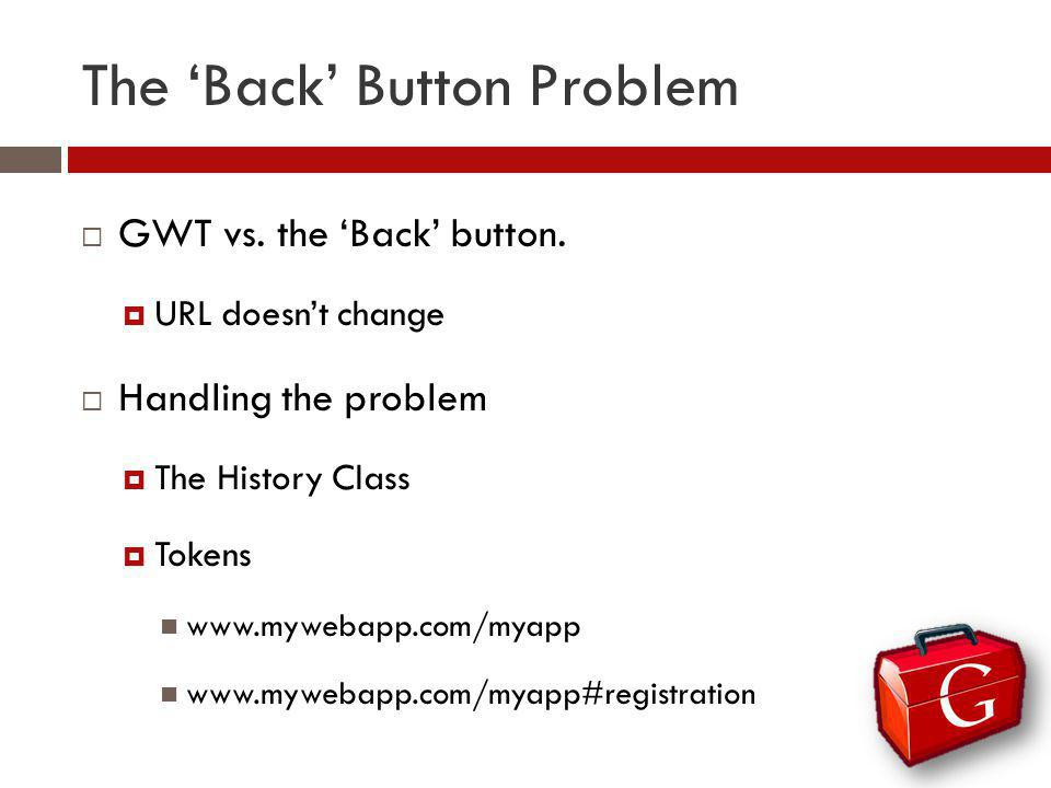 The Back Button Problem GWT vs. the Back button. URL doesnt change Handling the problem The History Class Tokens www.mywebapp.com/myapp www.mywebapp.c