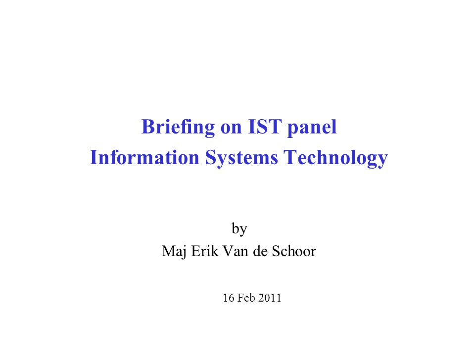 Briefing on IST panel Information Systems Technology by Maj Erik Van de Schoor 16 Feb 2011