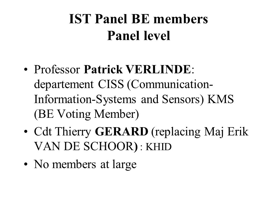 IST Panel BE members Panel level Professor Patrick VERLINDE: departement CISS (Communication- Information-Systems and Sensors) KMS (BE Voting Member) Cdt Thierry GERARD (replacing Maj Erik VAN DE SCHOOR) : KHID No members at large