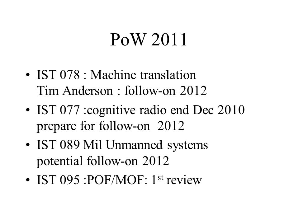 PoW 2011 IST 078 : Machine translation Tim Anderson : follow-on 2012 IST 077 :cognitive radio end Dec 2010 prepare for follow-on 2012 IST 089 Mil Unmanned systems potential follow-on 2012 IST 095 :POF/MOF: 1 st review