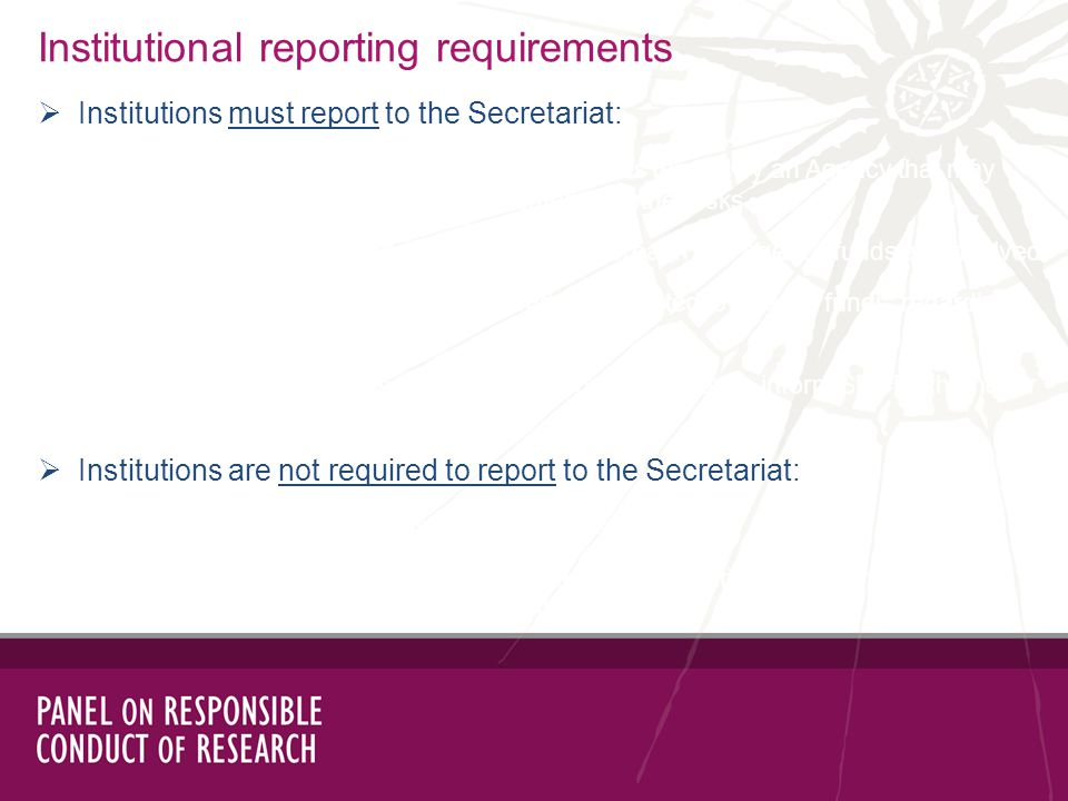 Institutional reporting requirements Institutions must report to the Secretariat: immediately when an allegation relates to activities funded by an Agency that may involve significant financial, health and safety, or other risks when the outcome of the inquiry is a confirmed breach and Agency funds are involved on the outcome of each investigation conducted related to Agency funds, regardless of the finding when the Secretariat is copied on an allegation (Institution to inform SRCR whether or not it is proceeding with an investigation) Institutions are not required to report to the Secretariat: on allegations that do not involve Agency funds on allegations involving Agency funds that are unsubstantiated following an inquiry (when the Secretariat was not copied on the allegation)