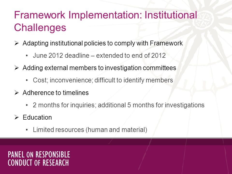Adapting institutional policies to comply with Framework June 2012 deadline – extended to end of 2012 Adding external members to investigation committees Cost; inconvenience; difficult to identify members Adherence to timelines 2 months for inquiries; additional 5 months for investigations Education Limited resources (human and material) Framework Implementation: Institutional Challenges