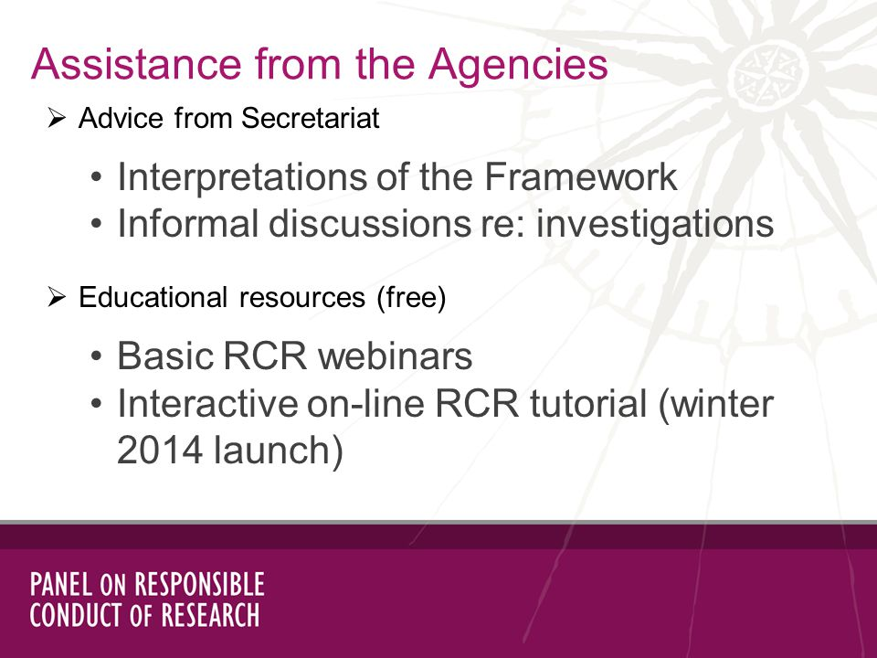 Assistance from the Agencies Advice from Secretariat Interpretations of the Framework Informal discussions re: investigations Educational resources (free) Basic RCR webinars Interactive on-line RCR tutorial (winter 2014 launch)