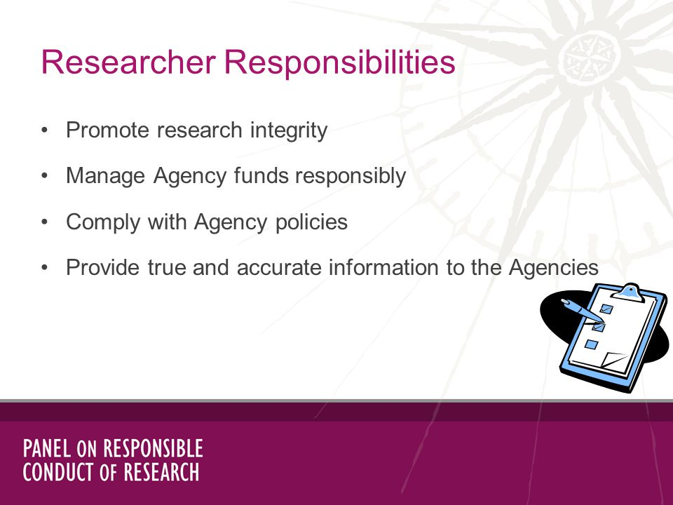Promote research integrity Manage Agency funds responsibly Comply with Agency policies Provide true and accurate information to the Agencies Researcher Responsibilities