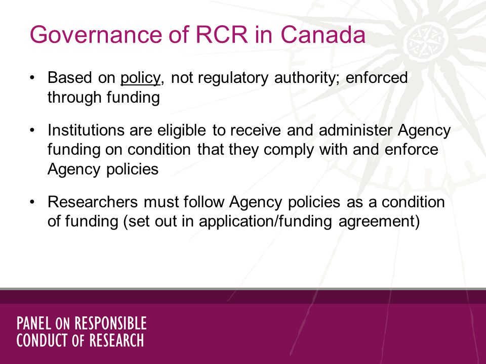 Governance of RCR in Canada Based on policy, not regulatory authority; enforced through funding Institutions are eligible to receive and administer Agency funding on condition that they comply with and enforce Agency policies Researchers must follow Agency policies as a condition of funding (set out in application/funding agreement)